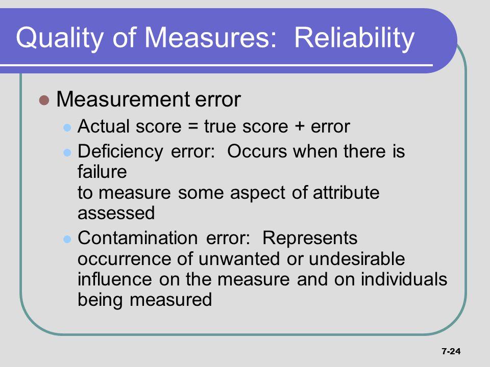 7-24 Quality of Measures: Reliability Measurement error Actual score = true score + error Deficiency error: Occurs when there is failure to measure so