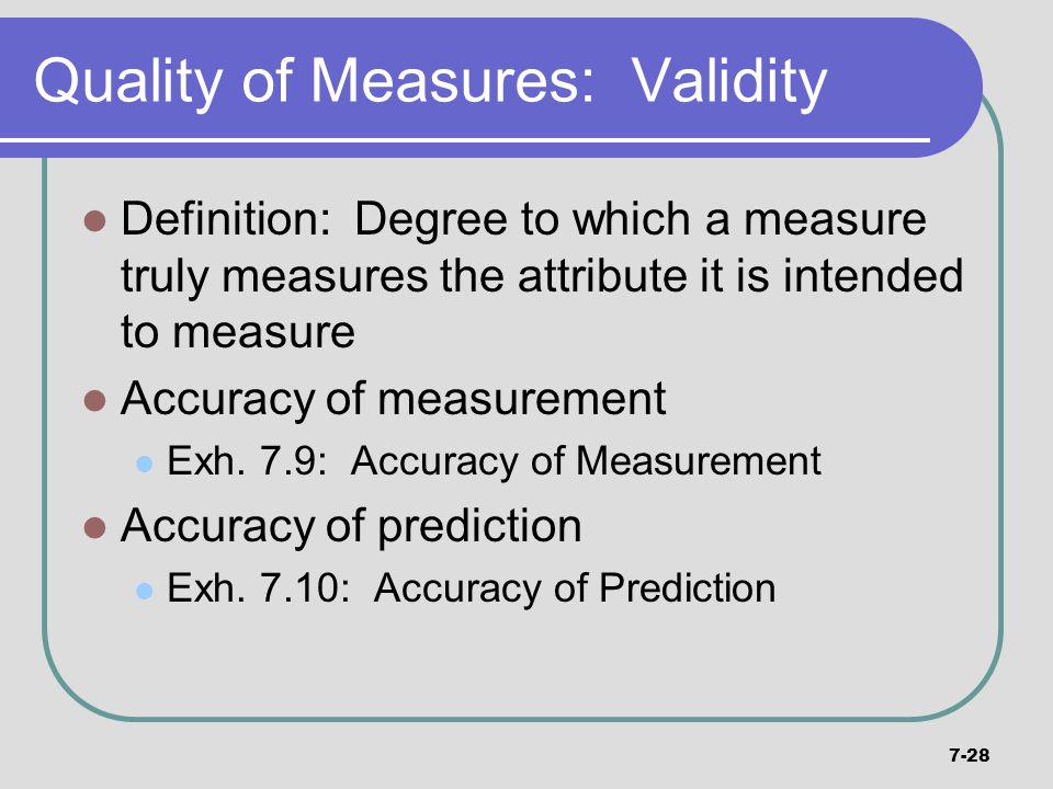 7-28 Quality of Measures: Validity Definition: Degree to which a measure truly measures the attribute it is intended to measure Accuracy of measuremen
