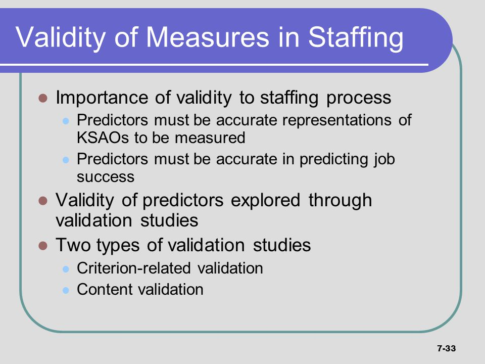 7-33 Validity of Measures in Staffing Importance of validity to staffing process Predictors must be accurate representations of KSAOs to be measured P