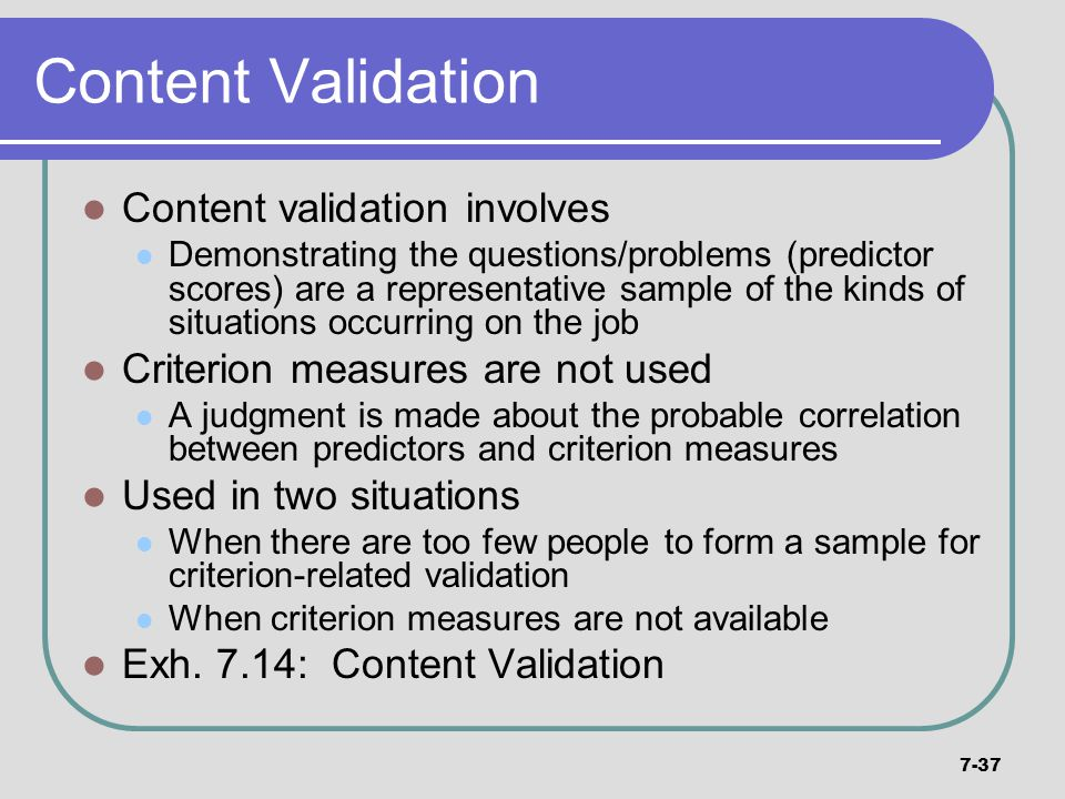 7-37 Content Validation Content validation involves Demonstrating the questions/problems (predictor scores) are a representative sample of the kinds o