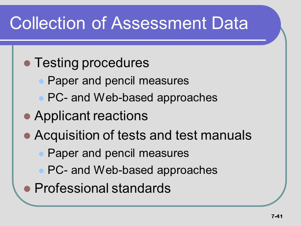 7-41 Collection of Assessment Data Testing procedures Paper and pencil measures PC- and Web-based approaches Applicant reactions Acquisition of tests