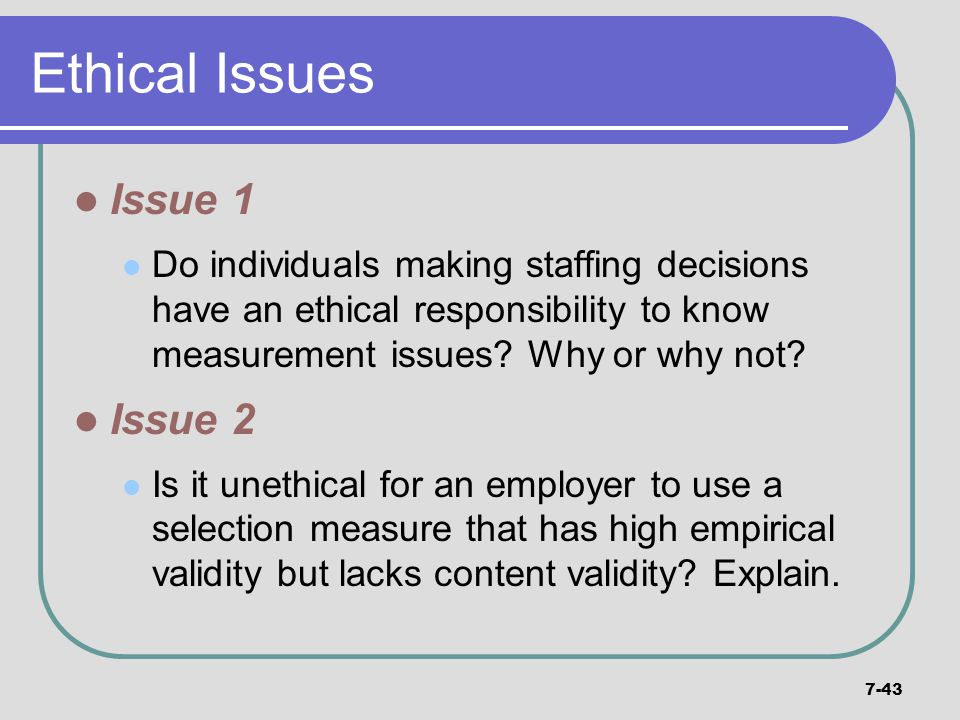 7-43 Ethical Issues Issue 1 Do individuals making staffing decisions have an ethical responsibility to know measurement issues? Why or why not? Issue