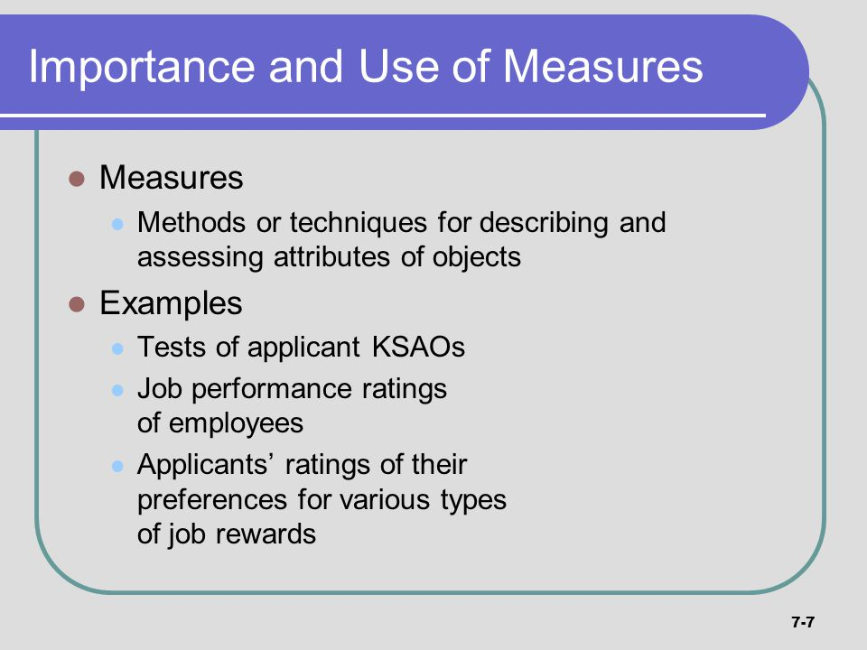 7-7 Importance and Use of Measures Measures Methods or techniques for describing and assessing attributes of objects Examples Tests of applicant KSAOs