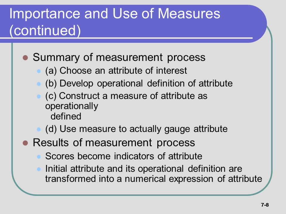 7-8 Importance and Use of Measures (continued) Summary of measurement process (a) Choose an attribute of interest (b) Develop operational definition o