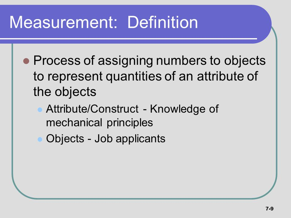 7-9 Measurement: Definition Process of assigning numbers to objects to represent quantities of an attribute of the objects Attribute/Construct - Knowl