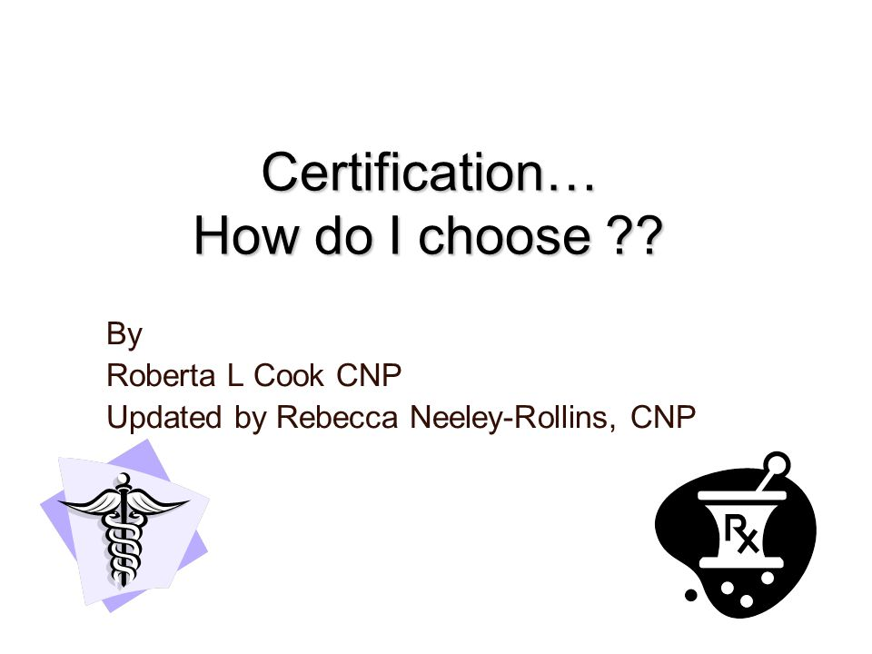 Certification… How do I choose ?? By Roberta L Cook CNP Updated by Rebecca Neeley-Rollins, CNP