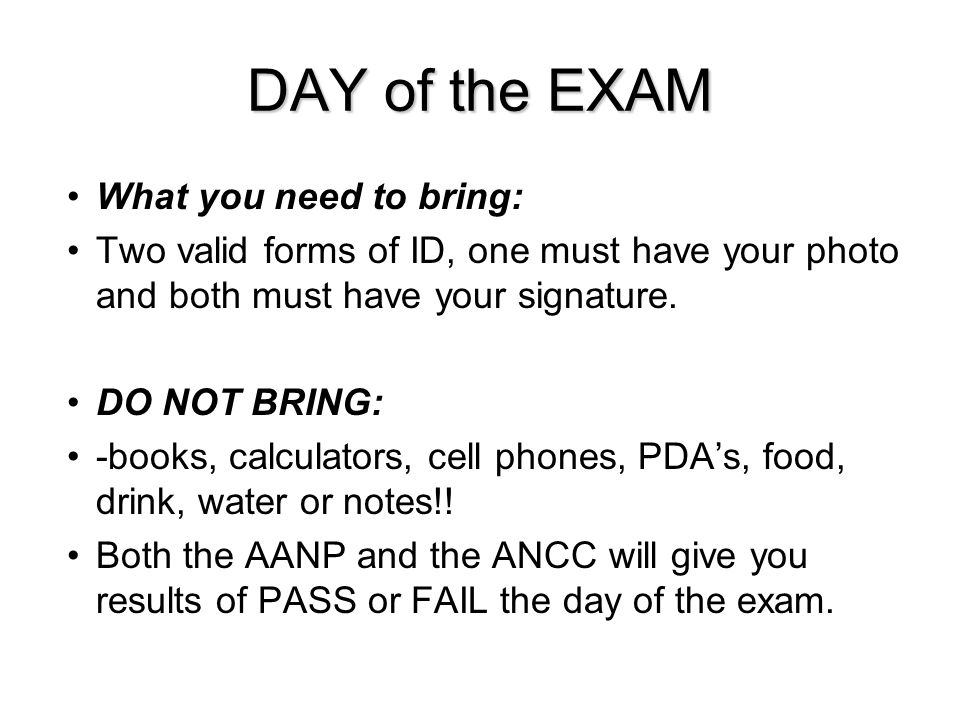 DAY of the EXAM What you need to bring: Two valid forms of ID, one must have your photo and both must have your signature. DO NOT BRING: -books, calcu