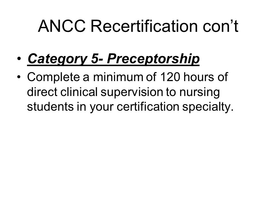 ANCC Recertification con't Category 5- Preceptorship Complete a minimum of 120 hours of direct clinical supervision to nursing students in your certif