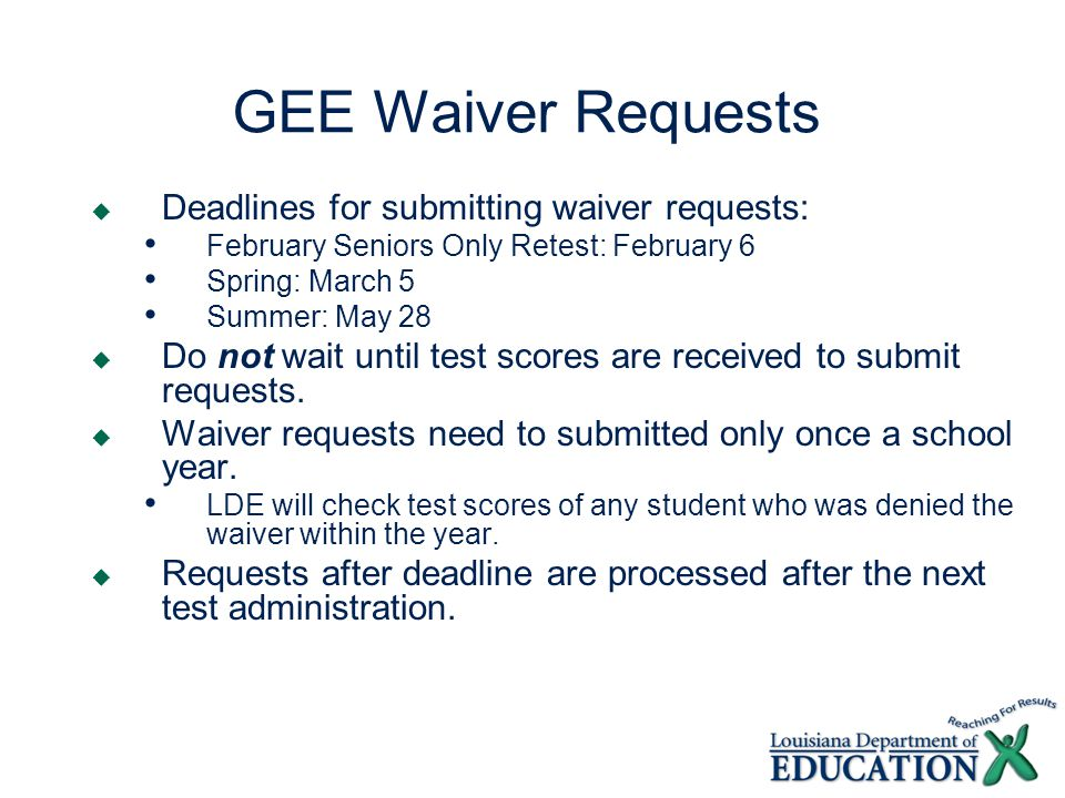 GEE Waiver Requests  For graduating seniors with disabilities (IEPs only)  Required documentation: Testing history Statement of remediation or tutoring offered by school or private provider Documentation of disability in the area of test not passed Every IEP from high school years Evaluations that document the disability Student transcript  August 1, 2007, correspondence regarding waiver: http://www.louisianaschools.net/lde/uploads/11273.pdf