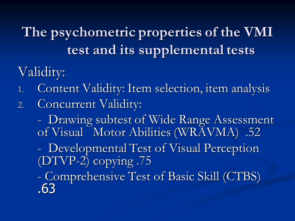 The psychometric properties of the VMI test and its supplemental tests Reliability: VMI Visual Motor Interscorer Reliability.94.98.95 Test-Retest Reliability.87.84.83 Internal Consistency Reliability.96 N/A N/A Average.92.91.89
