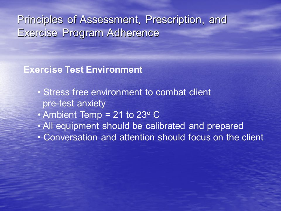 Principles of Assessment, Prescription, and Exercise Program Adherence Exercise Test Environment Stress free environment to combat client pre-test anxiety Ambient Temp = 21 to 23 o C All equipment should be calibrated and prepared Conversation and attention should focus on the client