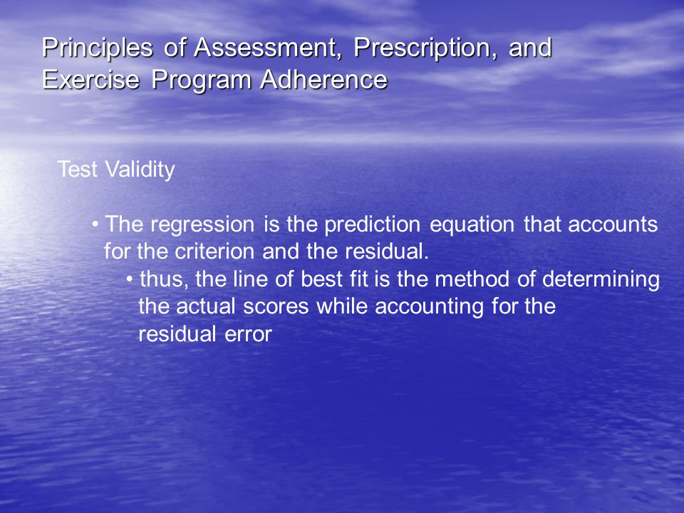Principles of Assessment, Prescription, and Exercise Program Adherence Test Validity The regression is the prediction equation that accounts for the criterion and the residual.