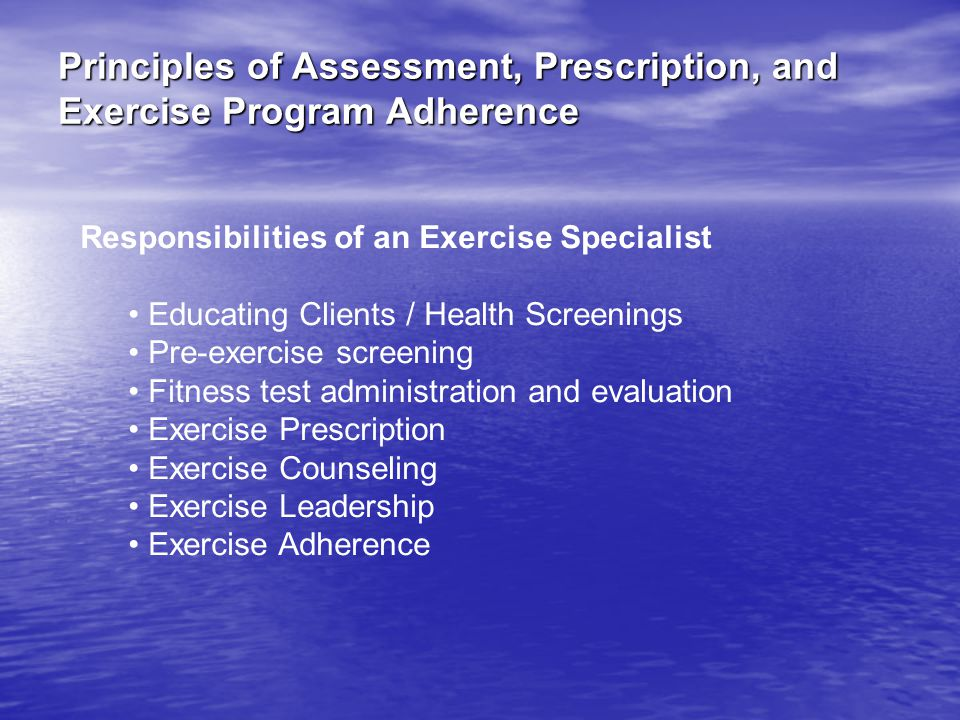 Principles of Assessment, Prescription, and Exercise Program Adherence Responsibilities of an Exercise Specialist Educating Clients / Health Screenings Pre-exercise screening Fitness test administration and evaluation Exercise Prescription Exercise Counseling Exercise Leadership Exercise Adherence