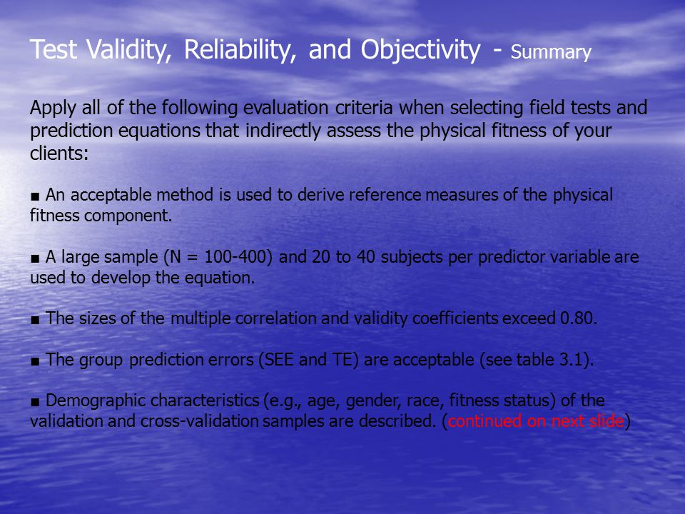 Test Validity, Reliability, and Objectivity - Summary Apply all of the following evaluation criteria when selecting field tests and prediction equations that indirectly assess the physical fitness of your clients: ■ An acceptable method is used to derive reference measures of the physical fitness component.