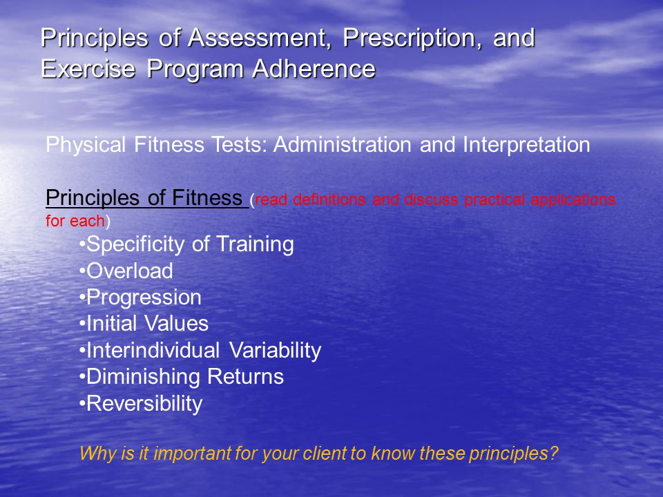 Principles of Assessment, Prescription, and Exercise Program Adherence Physical Fitness Tests: Administration and Interpretation Principles of Fitness (read definitions and discuss practical applications for each) Specificity of Training Overload Progression Initial Values Interindividual Variability Diminishing Returns Reversibility Why is it important for your client to know these principles?