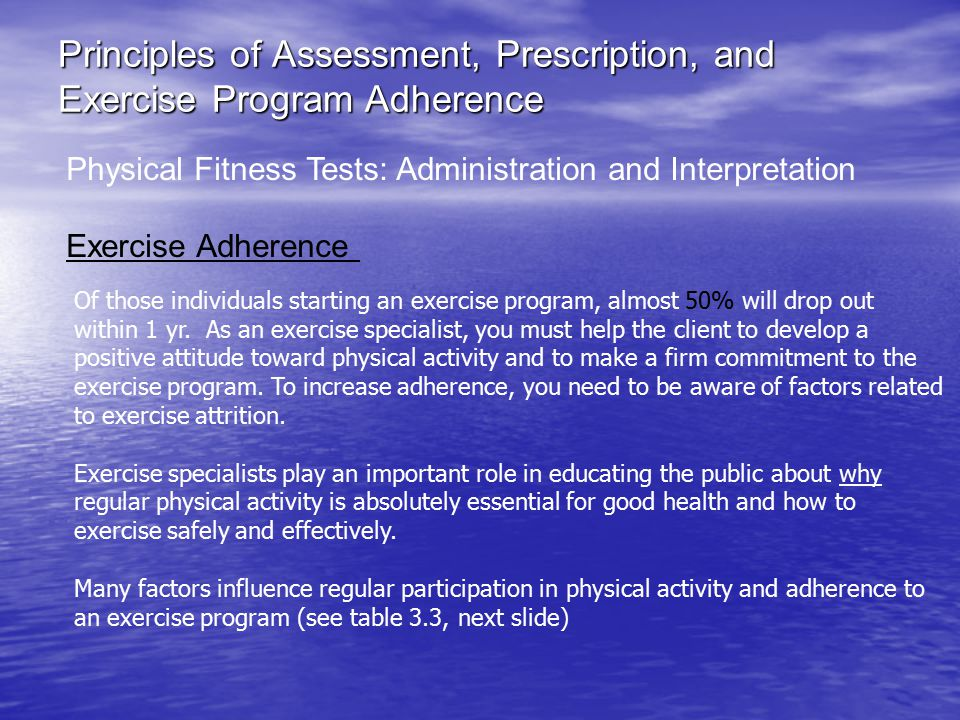 Principles of Assessment, Prescription, and Exercise Program Adherence Physical Fitness Tests: Administration and Interpretation Exercise Adherence Of those individuals starting an exercise program, almost 50% will drop out within 1 yr.
