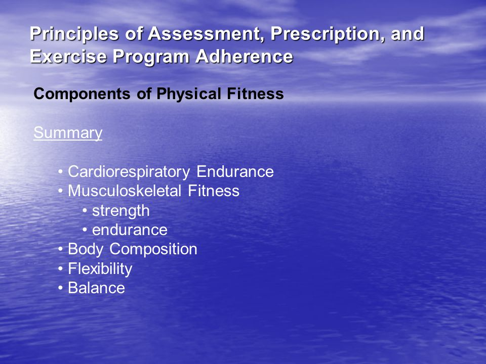 Principles of Assessment, Prescription, and Exercise Program Adherence Components of Physical Fitness Summary Cardiorespiratory Endurance Musculoskeletal Fitness strength endurance Body Composition Flexibility Balance