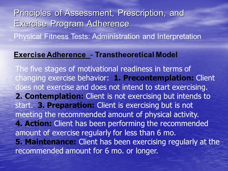 Principles of Assessment, Prescription, and Exercise Program Adherence Physical Fitness Tests: Administration and Interpretation Exercise Adherence - Transtheoretical Model The five stages of motivational readiness in terms of changing exercise behavior: 1.
