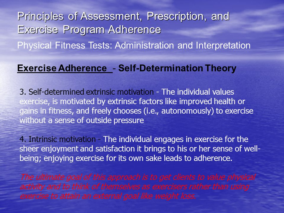 Principles of Assessment, Prescription, and Exercise Program Adherence Physical Fitness Tests: Administration and Interpretation Exercise Adherence - Self-Determination Theory 3.