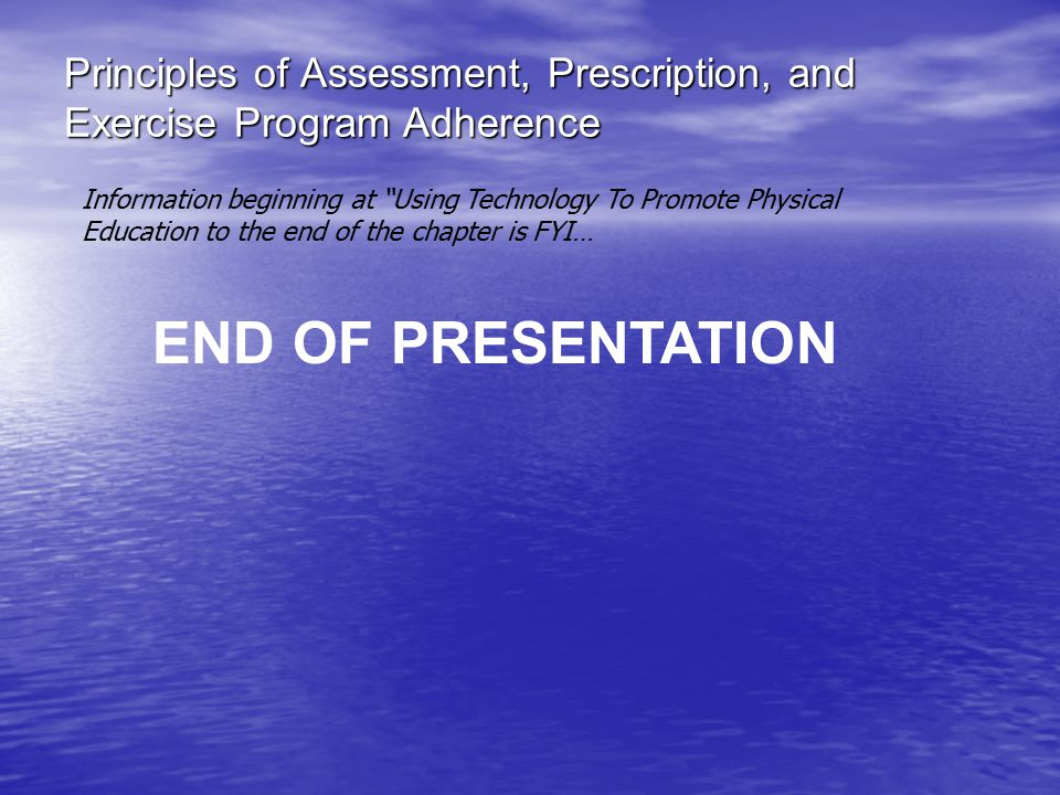 Principles of Assessment, Prescription, and Exercise Program Adherence END OF PRESENTATION Information beginning at Using Technology To Promote Physical Education to the end of the chapter is FYI…