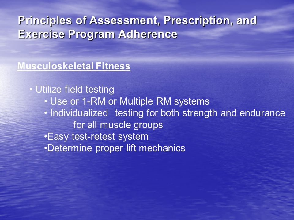 Principles of Assessment, Prescription, and Exercise Program Adherence Musculoskeletal Fitness Utilize field testing Use or 1-RM or Multiple RM systems Individualized testing for both strength and endurance for all muscle groups Easy test-retest system Determine proper lift mechanics
