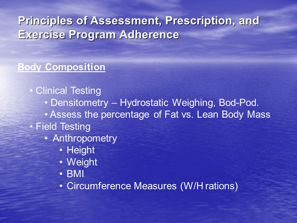 Principles of Assessment, Prescription, and Exercise Program Adherence Body Composition Clinical Testing Densitometry – Hydrostatic Weighing, Bod-Pod.