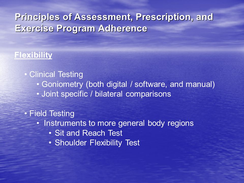 Principles of Assessment, Prescription, and Exercise Program Adherence Flexibility Clinical Testing Goniometry (both digital / software, and manual) Joint specific / bilateral comparisons Field Testing Instruments to more general body regions Sit and Reach Test Shoulder Flexibility Test