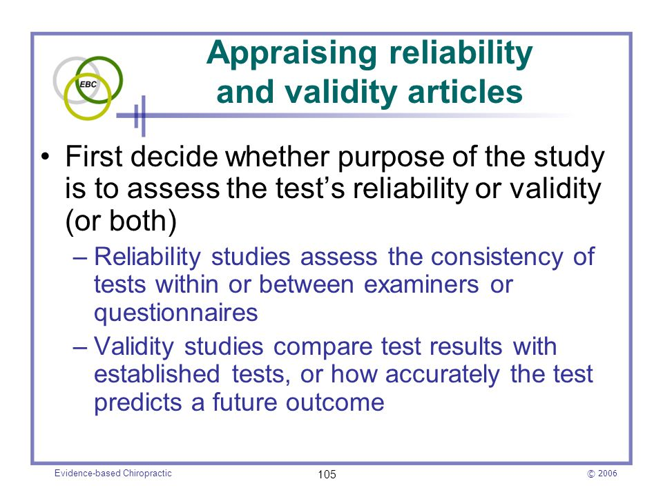 © 2006 Evidence-based Chiropractic 105 Appraising reliability and validity articles First decide whether purpose of the study is to assess the test's