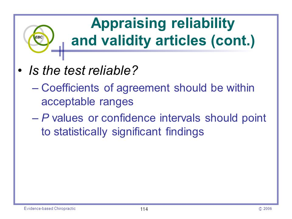 © 2006 Evidence-based Chiropractic 114 Appraising reliability and validity articles (cont.) Is the test reliable? –Coefficients of agreement should be