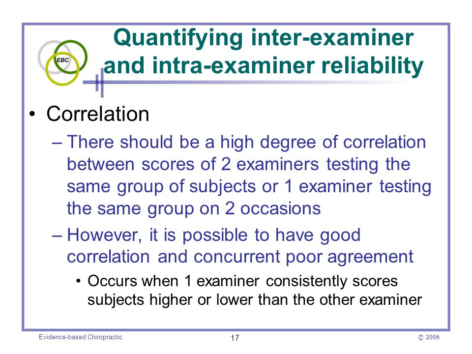 © 2006 Evidence-based Chiropractic 17 Quantifying inter-examiner and intra-examiner reliability Correlation –There should be a high degree of correlat