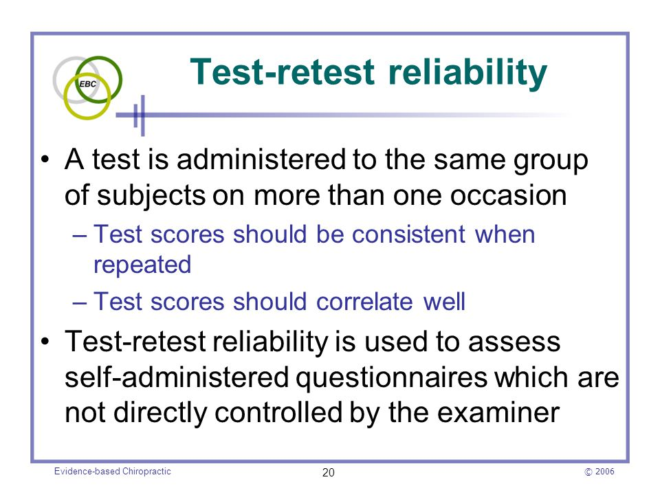 © 2006 Evidence-based Chiropractic 20 Test-retest reliability A test is administered to the same group of subjects on more than one occasion –Test sco