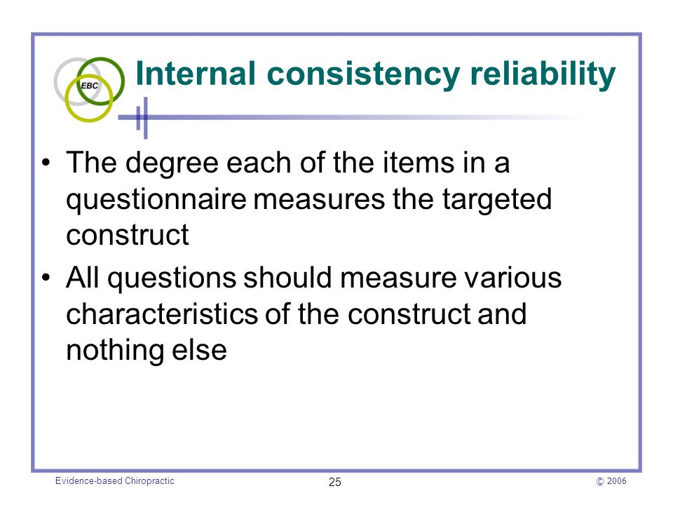 © 2006 Evidence-based Chiropractic 25 Internal consistency reliability The degree each of the items in a questionnaire measures the targeted construct