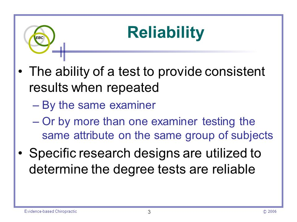 © 2006 Evidence-based Chiropractic 3 Reliability The ability of a test to provide consistent results when repeated –By the same examiner –Or by more t