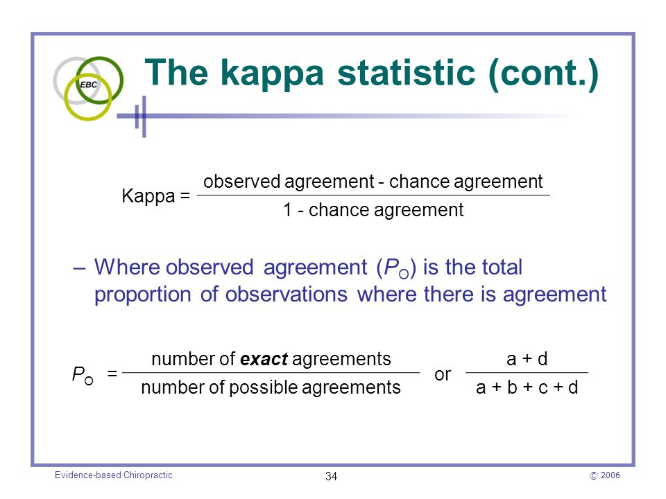 © 2006 Evidence-based Chiropractic 34 The kappa statistic (cont.) –Where observed agreement (P O ) is the total proportion of observations where there