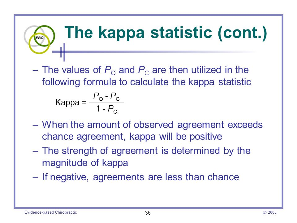 © 2006 Evidence-based Chiropractic 36 The kappa statistic (cont.) –The values of P O and P C are then utilized in the following formula to calculate t