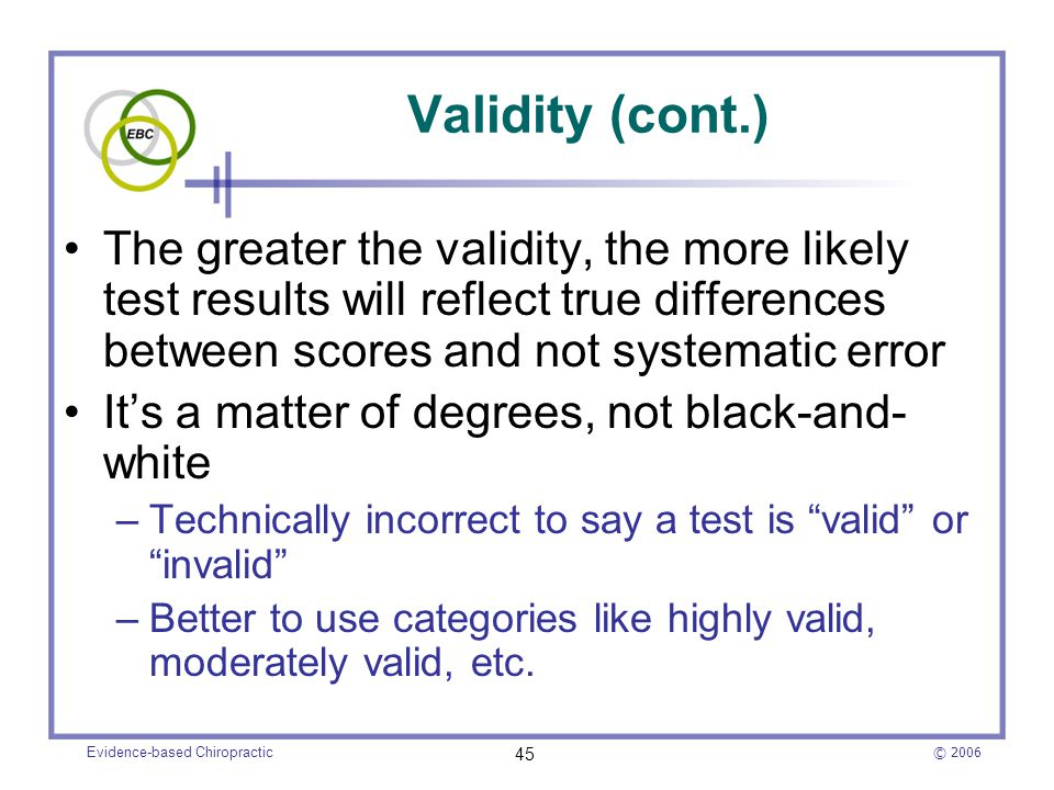 © 2006 Evidence-based Chiropractic 45 Validity (cont.) The greater the validity, the more likely test results will reflect true differences between sc