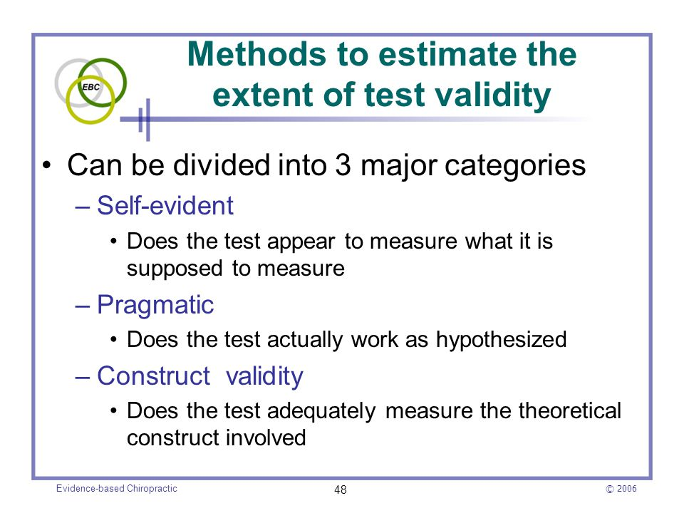 © 2006 Evidence-based Chiropractic 48 Methods to estimate the extent of test validity Can be divided into 3 major categories –Self-evident Does the te