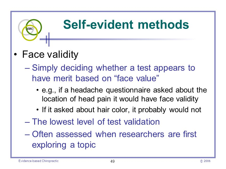 """© 2006 Evidence-based Chiropractic 49 Self-evident methods Face validity –Simply deciding whether a test appears to have merit based on """"face value"""" e"""