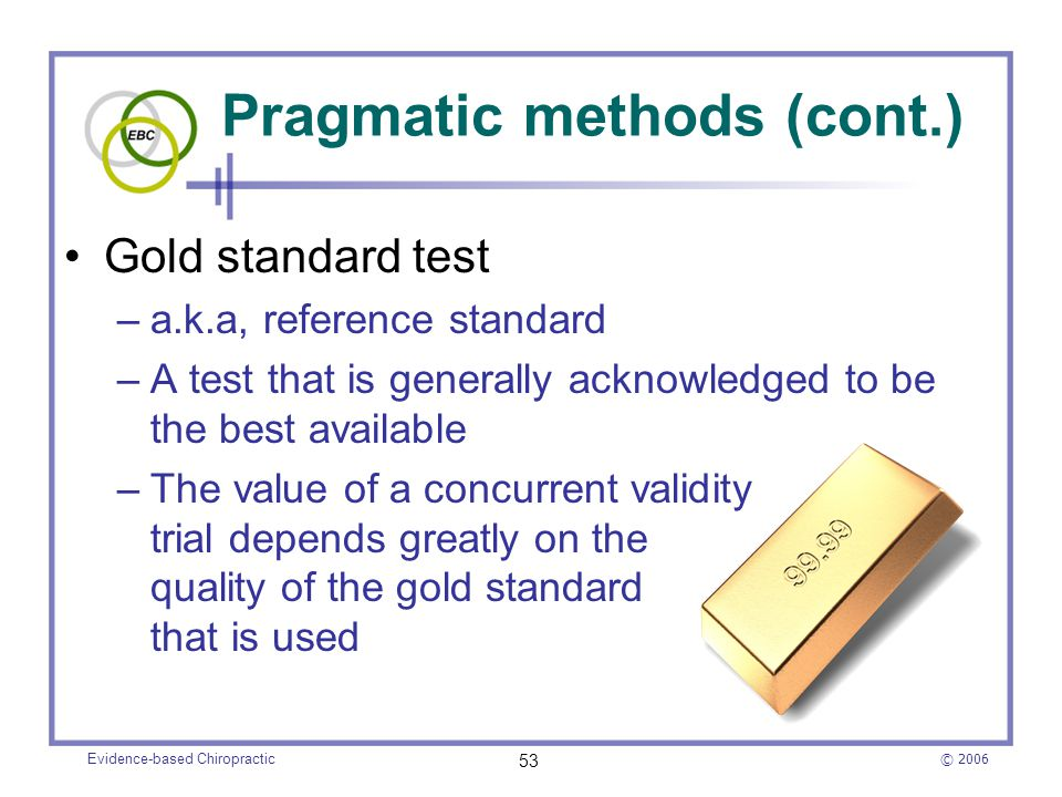 © 2006 Evidence-based Chiropractic 53 Pragmatic methods (cont.) Gold standard test –a.k.a, reference standard –A test that is generally acknowledged t