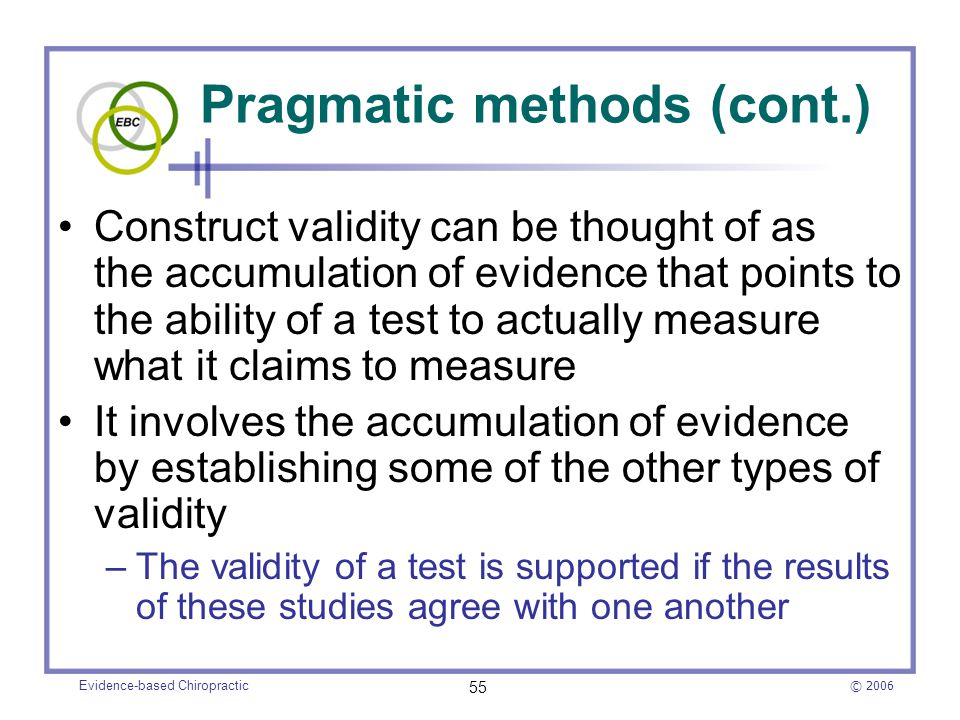 © 2006 Evidence-based Chiropractic 55 Pragmatic methods (cont.) Construct validity can be thought of as the accumulation of evidence that points to th