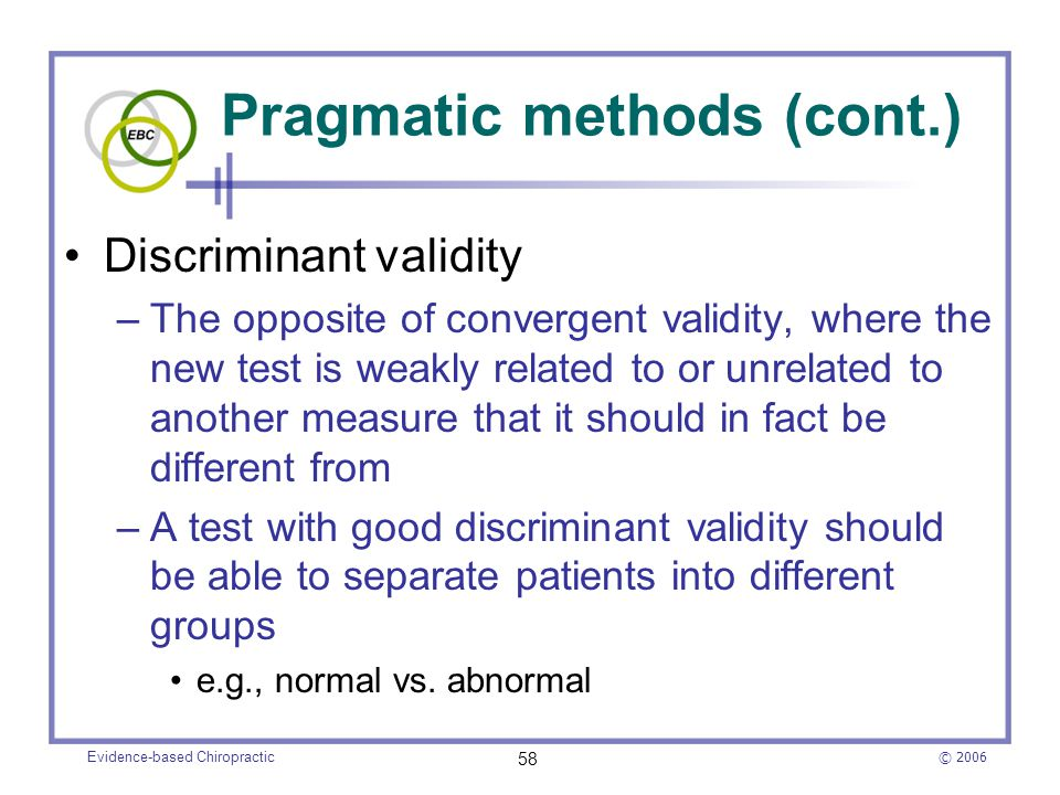 © 2006 Evidence-based Chiropractic 58 Pragmatic methods (cont.) Discriminant validity –The opposite of convergent validity, where the new test is weak