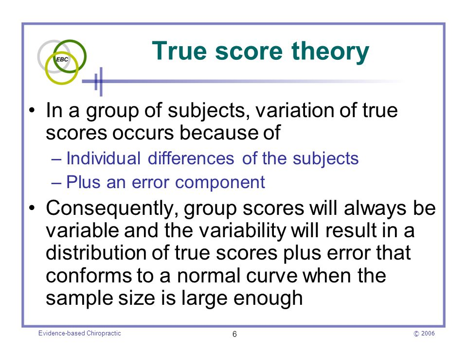 © 2006 Evidence-based Chiropractic 6 True score theory In a group of subjects, variation of true scores occurs because of –Individual differences of t