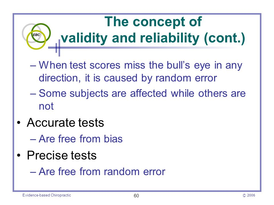 © 2006 Evidence-based Chiropractic 60 The concept of validity and reliability (cont.) –When test scores miss the bull's eye in any direction, it is ca