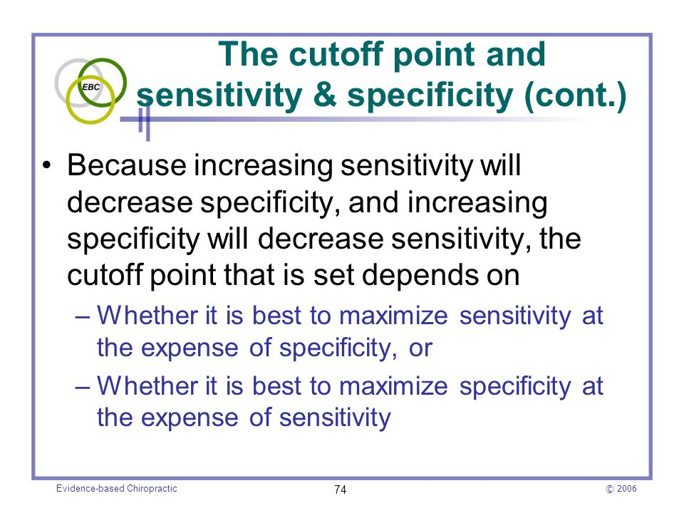 © 2006 Evidence-based Chiropractic 74 Because increasing sensitivity will decrease specificity, and increasing specificity will decrease sensitivity,