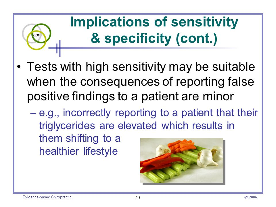 © 2006 Evidence-based Chiropractic 79 Tests with high sensitivity may be suitable when the consequences of reporting false positive findings to a pati