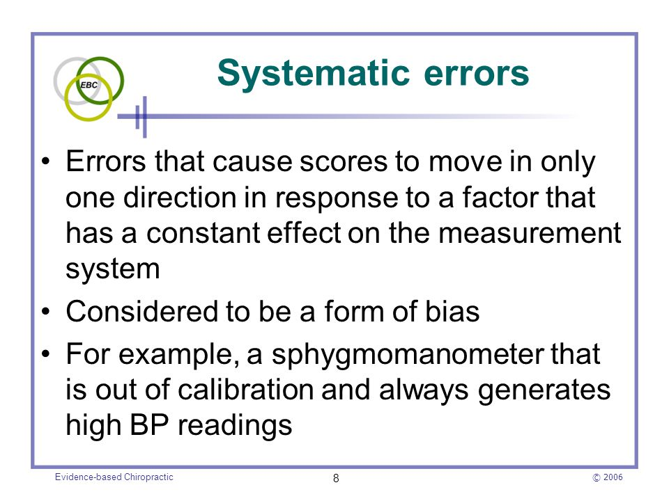 © 2006 Evidence-based Chiropractic 8 Systematic errors Errors that cause scores to move in only one direction in response to a factor that has a const
