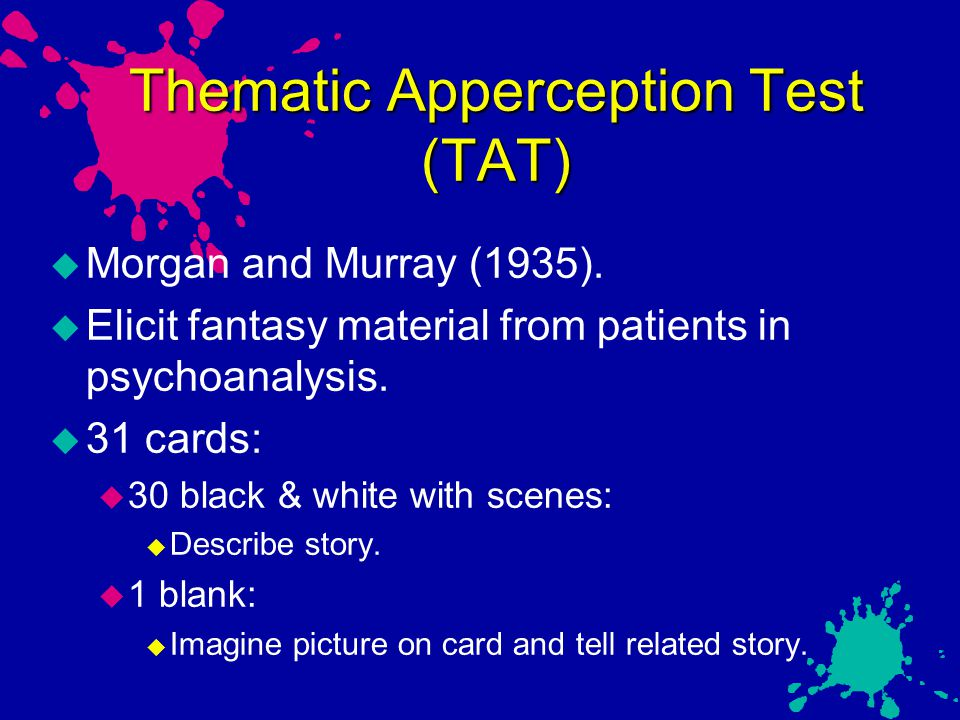 Thematic Apperception Test (TAT)  Morgan and Murray (1935).  Elicit fantasy material from patients in psychoanalysis.  31 cards:  30 black & white