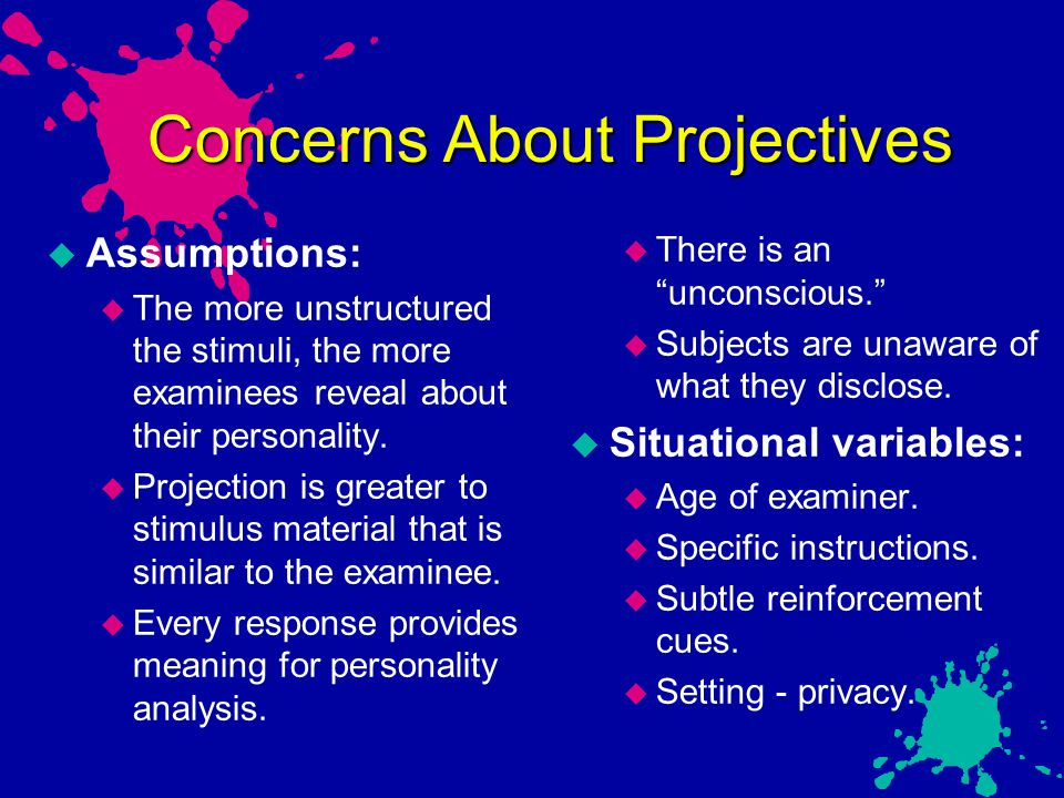 Concerns About Projectives  Assumptions:  The more unstructured the stimuli, the more examinees reveal about their personality.  Projection is grea