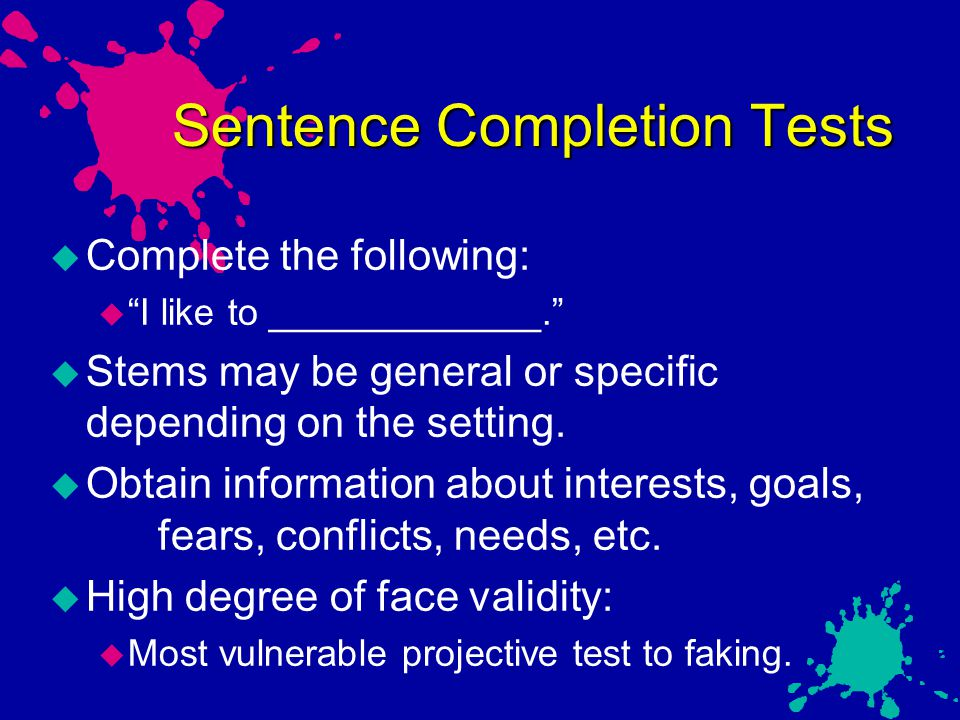 "Sentence Completion Tests  Complete the following:  ""I like to _____________.""  Stems may be general or specific depending on the setting.  Obtain"