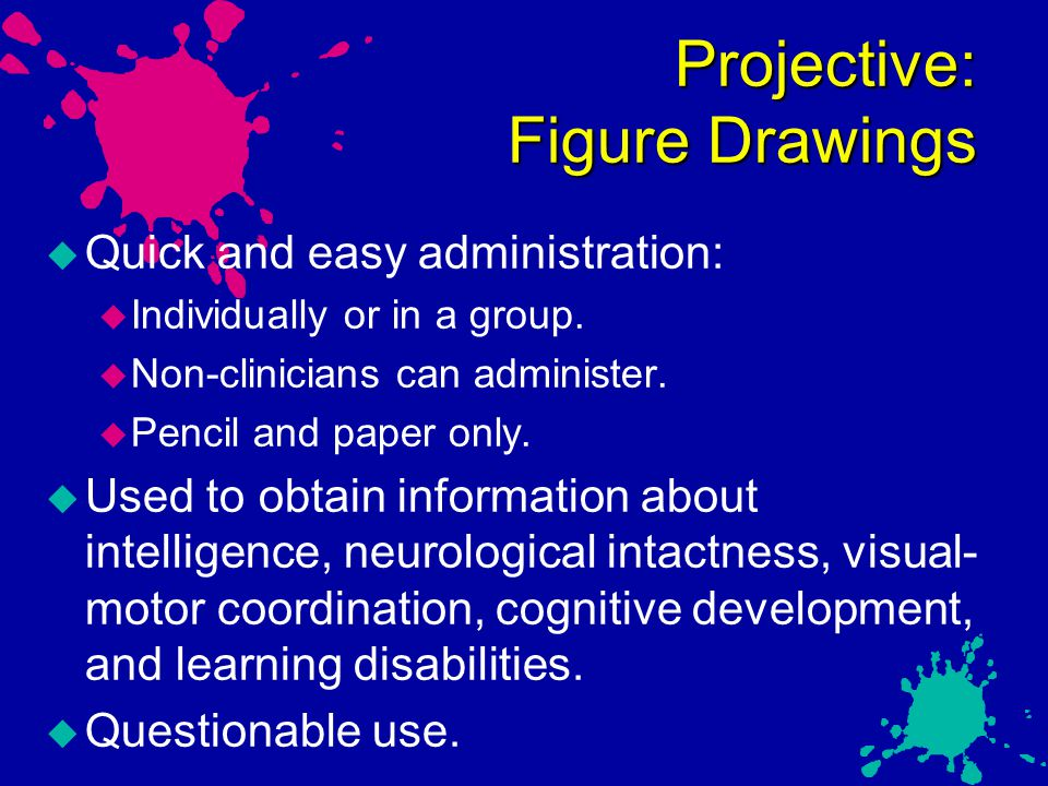 Projective: Figure Drawings  Quick and easy administration:  Individually or in a group.  Non-clinicians can administer.  Pencil and paper only. 